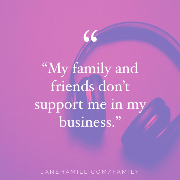 What to do if your family and friends don't support me in my business